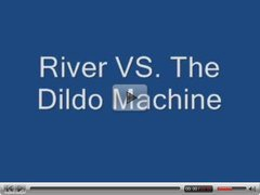 River Vs. the Dildo Machine